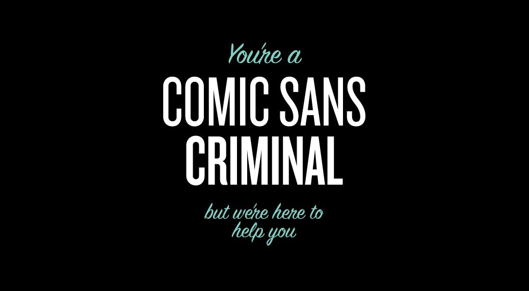 For all you Comic Sans Criminals